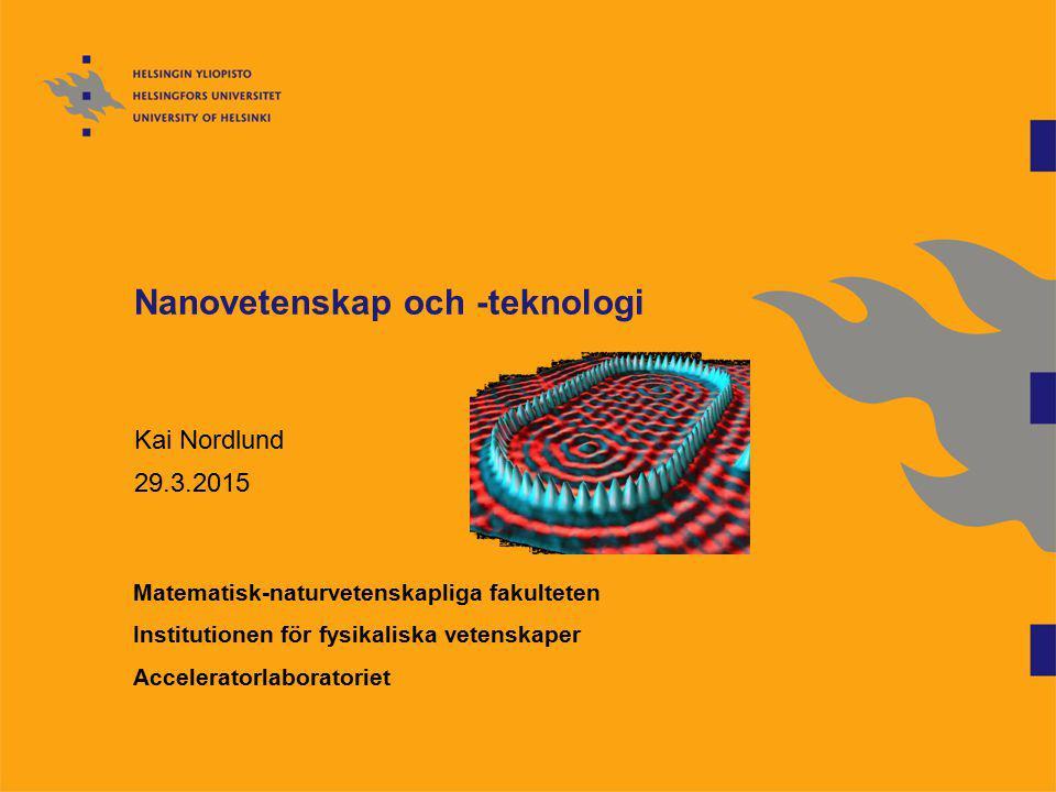 Nanovetenskap och -teknologi Kai Nordlund 29.3.2015 Matematisk-naturvetenskapliga fakulteten Institutionen för fysikaliska vetenskaper Acceleratorlabo