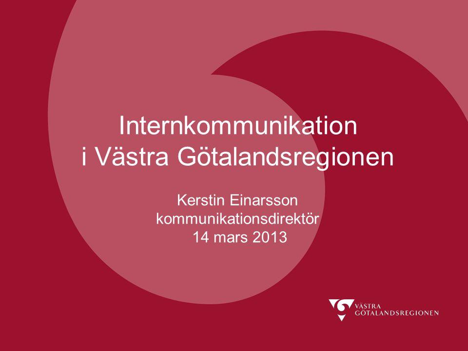 Internkommunikation i Västra Götalandsregionen Kerstin Einarsson kommunikationsdirektör 14 mars 2013