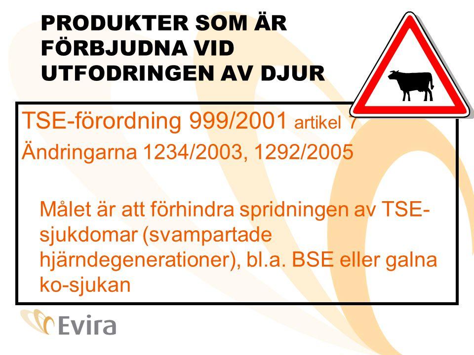 PRODUKTER SOM ÄR FÖRBJUDNA VID UTFODRINGEN AV DJUR TSE-förordning 999/2001 artikel 7 Ändringarna 1234/2003, 1292/2005 Målet är att förhindra spridningen av TSE- sjukdomar (svampartade hjärndegenerationer), bl.a.
