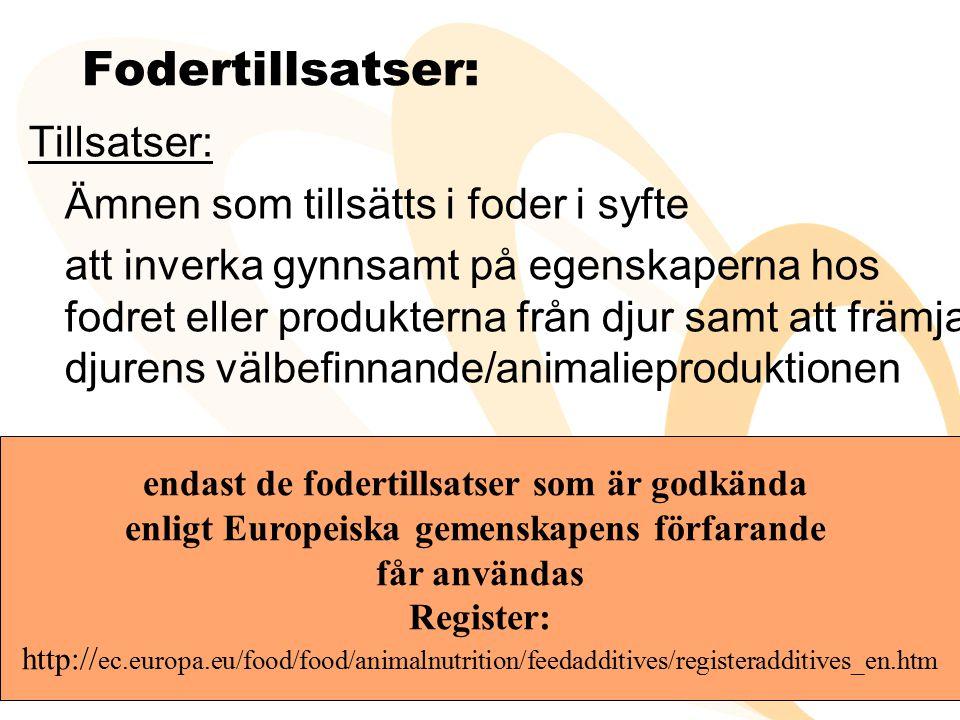 Fodertillsatser: Tillsatser: Ämnen som tillsätts i foder i syfte att inverka gynnsamt på egenskaperna hos fodret eller produkterna från djur samt att främja djurens välbefinnande/animalieproduktionen endast de fodertillsatser som är godkända enligt Europeiska gemenskapens förfarande får användas Register: http:// ec.europa.eu/food/food/animalnutrition/feedadditives/registeradditives_en.htm