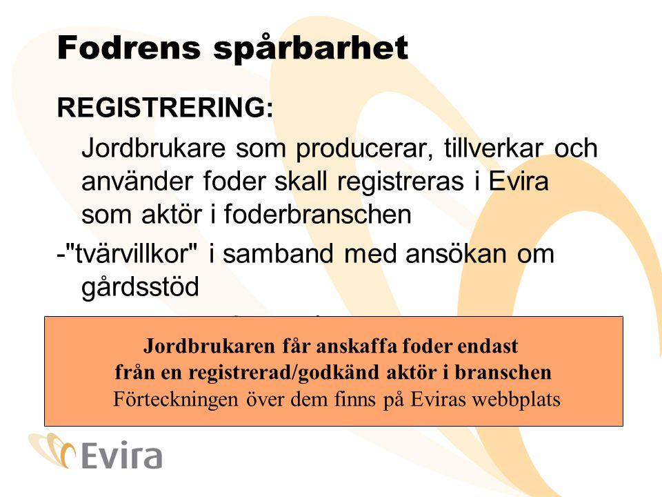 Fodrens spårbarhet REGISTRERING: Jordbrukare som producerar, tillverkar och använder foder skall registreras i Evira som aktör i foderbranschen - tvärvillkor i samband med ansökan om gårdsstöd -blankett som finns på Eviras webbplats Jordbrukaren får anskaffa foder endast från en registrerad/godkänd aktör i branschen Förteckningen över dem finns på Eviras webbplats