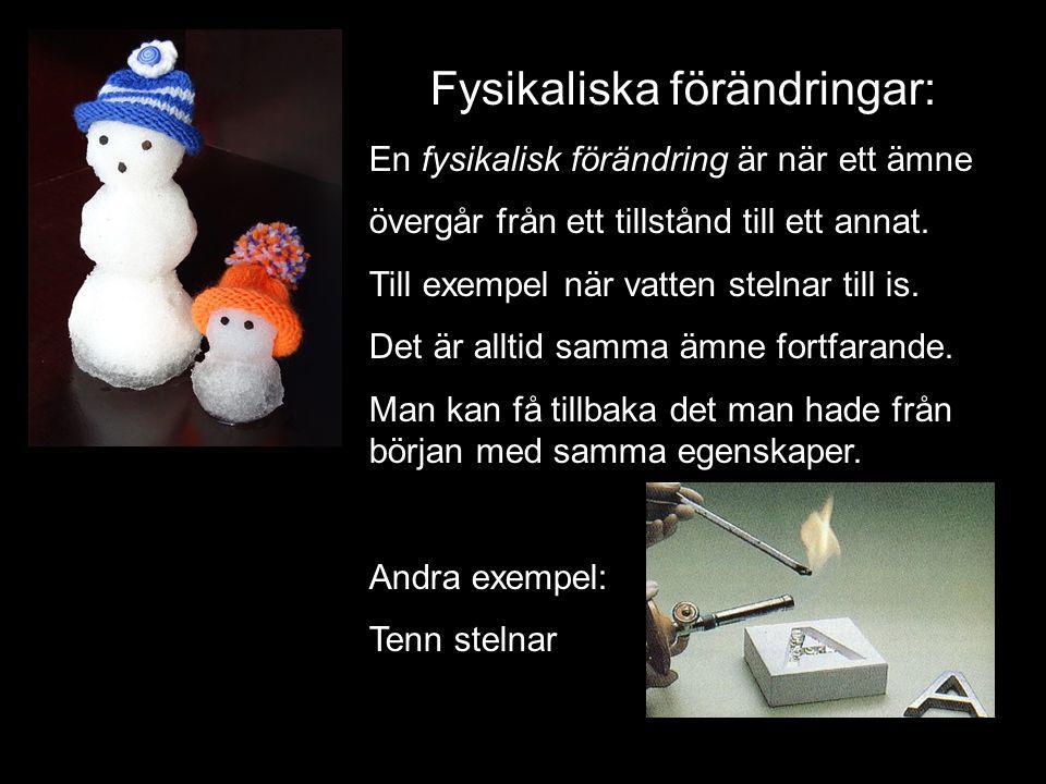 Fysikaliska förändringar: En fysikalisk förändring är när ett ämne övergår från ett tillstånd till ett annat. Till exempel när vatten stelnar till is.