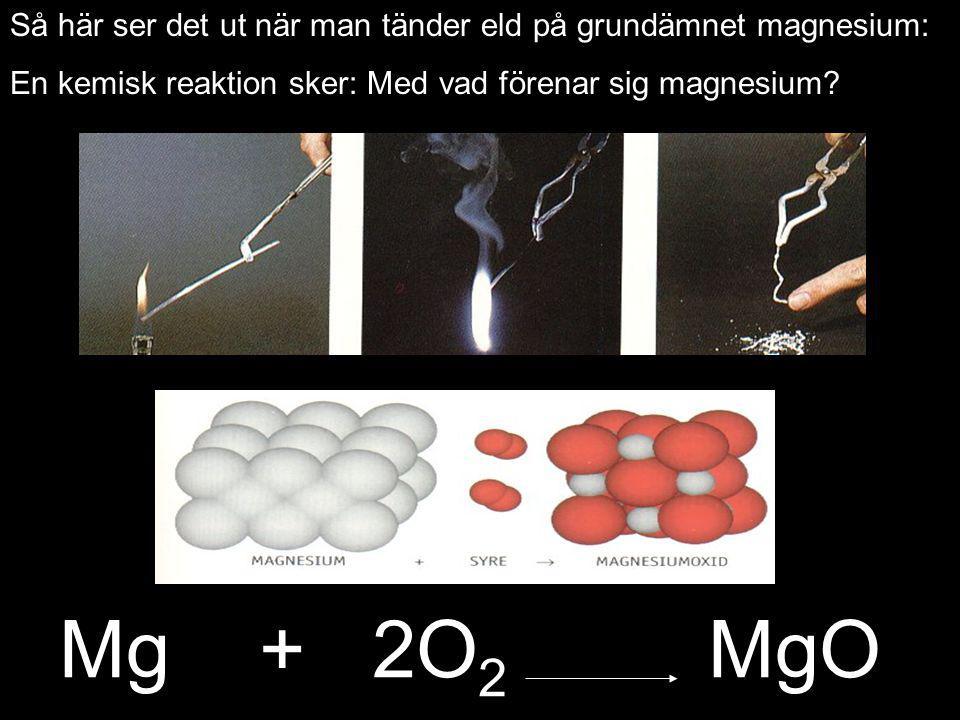 Mg + 2O 2 MgO Så här ser det ut när man tänder eld på grundämnet magnesium: En kemisk reaktion sker: Med vad förenar sig magnesium?