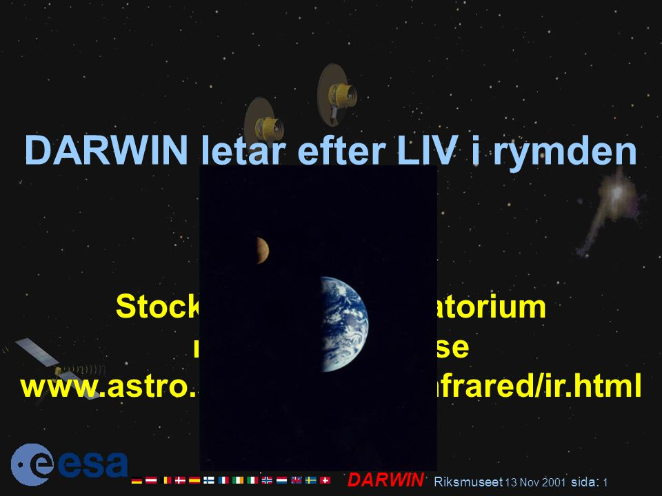DARWIN Riksmuseet 13 Nov 2001 sida : 1 DARWIN letar efter LIV i rymden René Liseau Stockholms Observatorium rene@astro.su.se www.astro.su.se/groups/infrared/ir.html