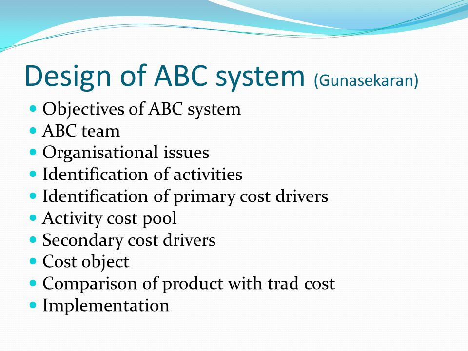 Objectives of ABC system ABC team Organisational issues Identification of activities Identification of primary cost drivers Activity cost pool Seconda