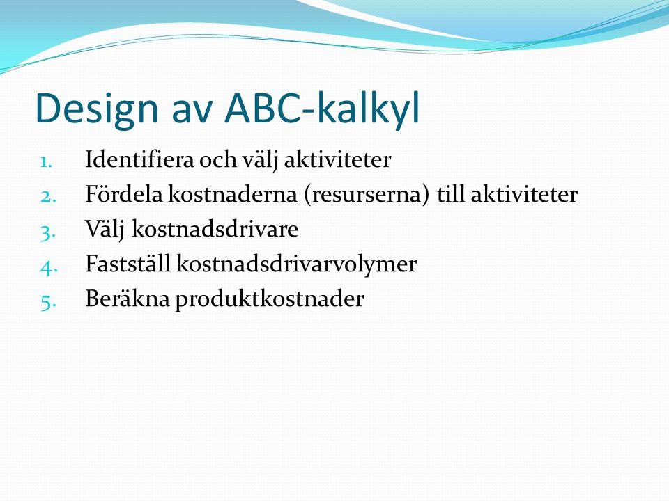 Design av ABC-kalkyl 1. Identifiera och välj aktiviteter 2. Fördela kostnaderna (resurserna) till aktiviteter 3. Välj kostnadsdrivare 4. Fastställ kos