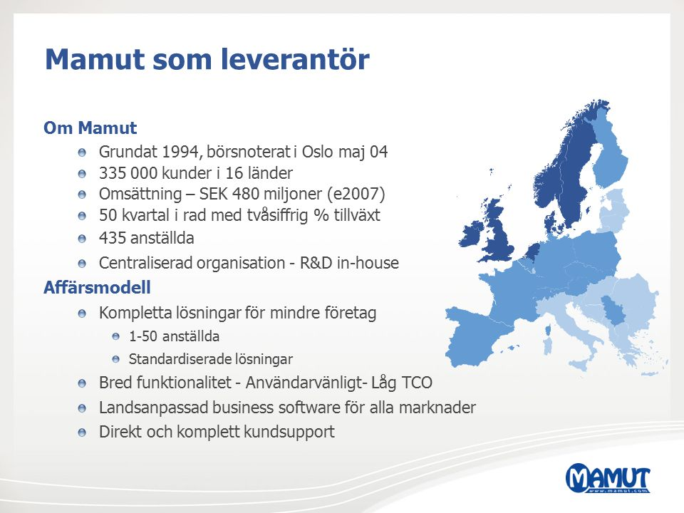 Mamut som leverantör Om Mamut Grundat 1994, börsnoterat i Oslo maj 04 335 000 kunder i 16 länder Omsättning – SEK 480 miljoner (e2007) 50 kvartal i ra