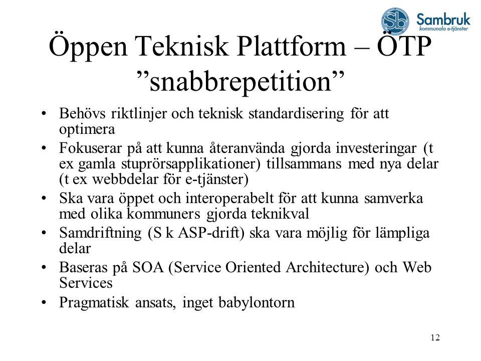 12 Öppen Teknisk Plattform – ÖTP snabbrepetition Behövs riktlinjer och teknisk standardisering för att optimera Fokuserar på att kunna återanvända gjorda investeringar (t ex gamla stuprörsapplikationer) tillsammans med nya delar (t ex webbdelar för e-tjänster) Ska vara öppet och interoperabelt för att kunna samverka med olika kommuners gjorda teknikval Samdriftning (S k ASP-drift) ska vara möjlig för lämpliga delar Baseras på SOA (Service Oriented Architecture) och Web Services Pragmatisk ansats, inget babylontorn