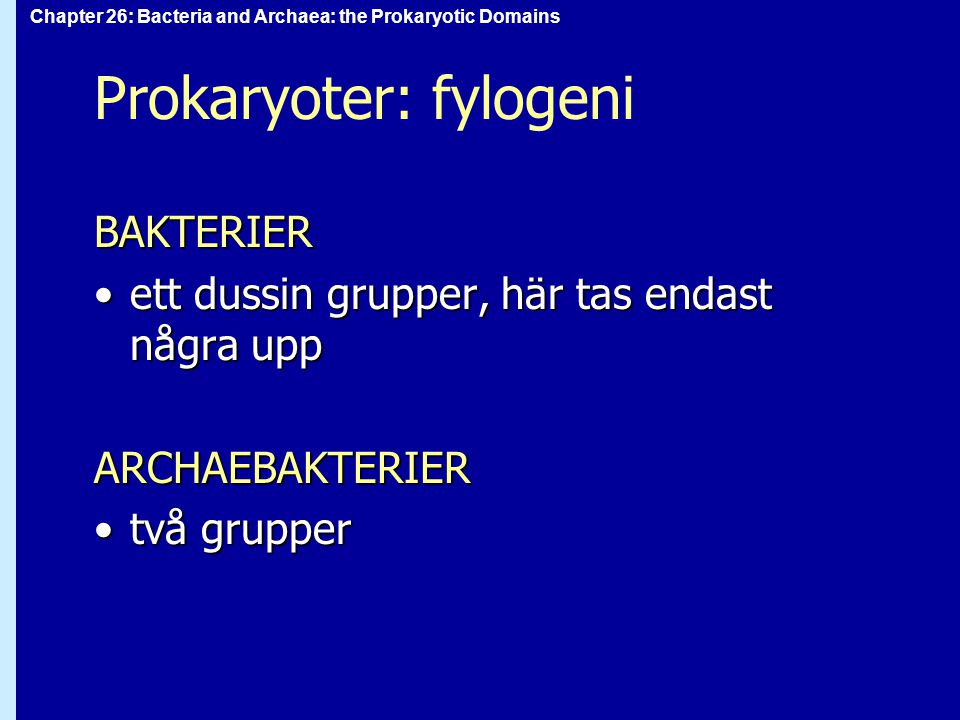 Chapter 26: Bacteria and Archaea: the Prokaryotic Domains Prokaryoter: fylogeni BAKTERIER ett dussin grupper, här tas endast några uppett dussin grupper, här tas endast några uppARCHAEBAKTERIER två gruppertvå grupper