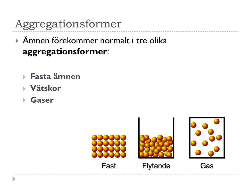Aggregationsformer  Ämnen förekommer normalt i tre olika aggregationsformer:  Fasta ämnen  Vätskor  Gaser