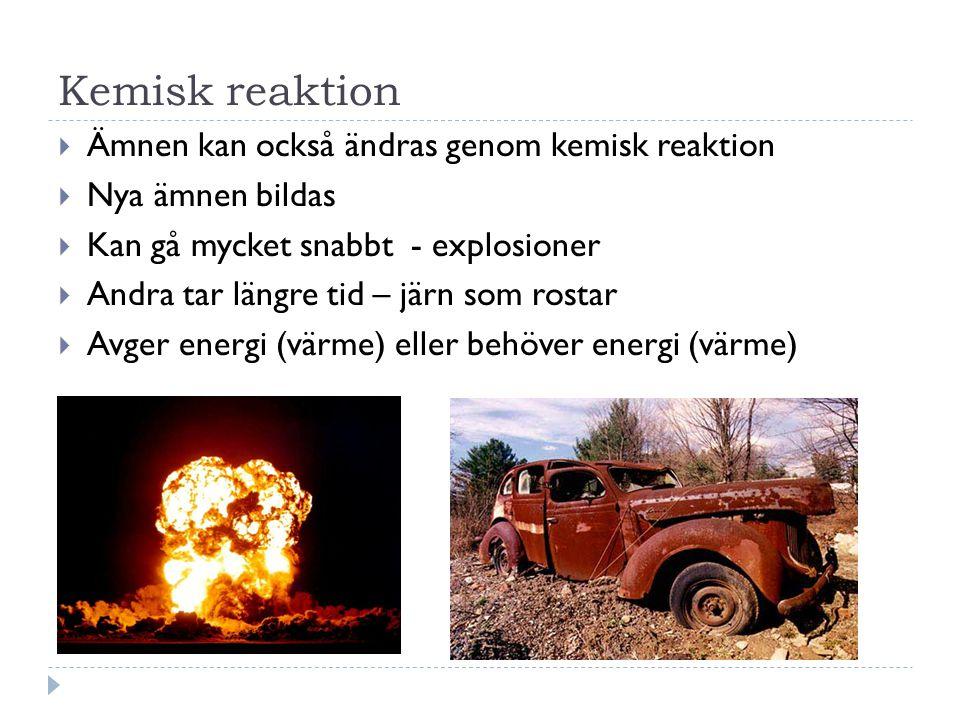 Kemisk reaktion  Ämnen kan också ändras genom kemisk reaktion  Nya ämnen bildas  Kan gå mycket snabbt - explosioner  Andra tar längre tid – järn som rostar  Avger energi (värme) eller behöver energi (värme)
