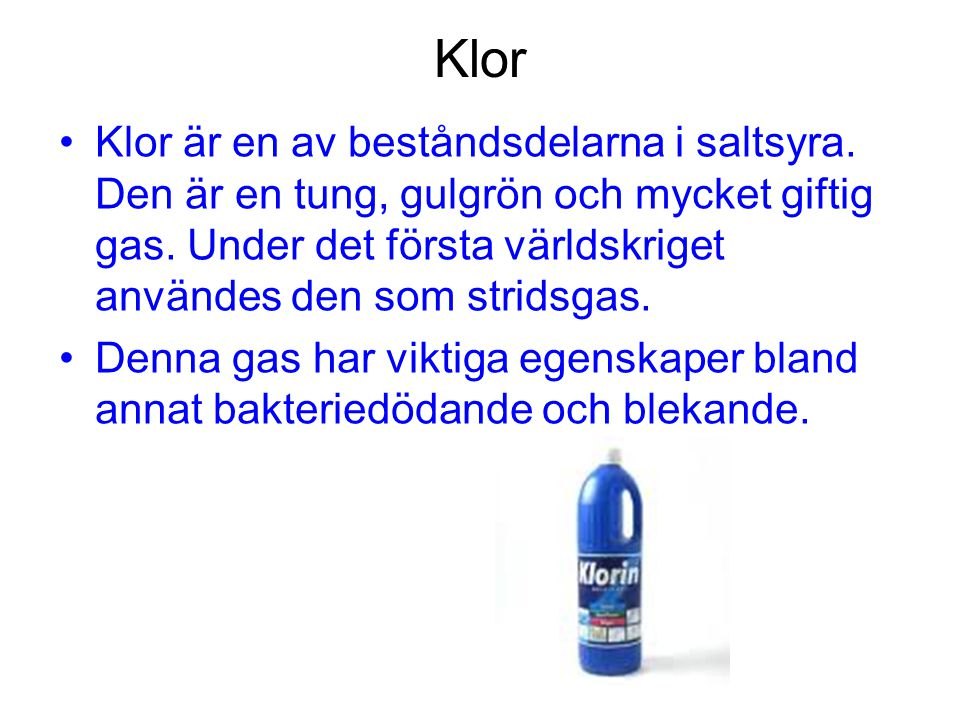 Klor Klor är en av beståndsdelarna i saltsyra. Den är en tung, gulgrön och mycket giftig gas. Under det första världskriget användes den som stridsgas