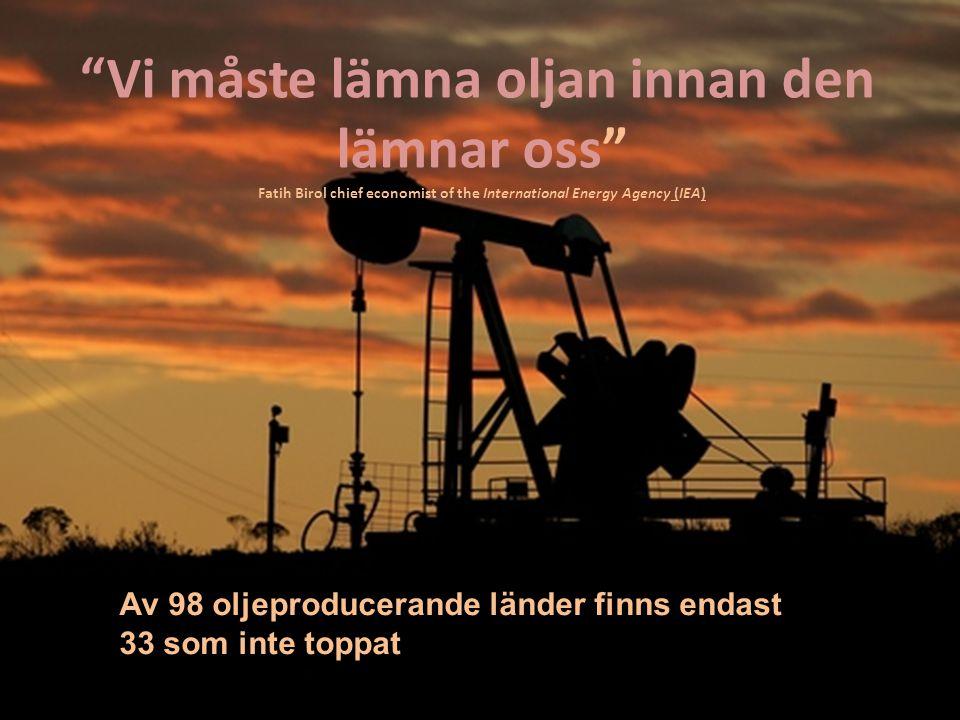 Vi måste lämna oljan innan den lämnar oss Fatih Birol chief economist of the International Energy Agency (IEA) Av 98 oljeproducerande länder finns endast 33 som inte toppat