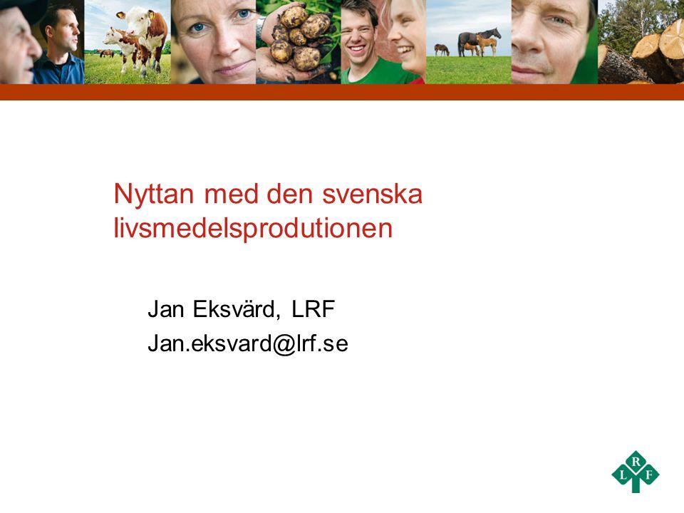 Nyttan med den svenska livsmedelsprodutionen Jan Eksvärd, LRF Jan.eksvard@lrf.se