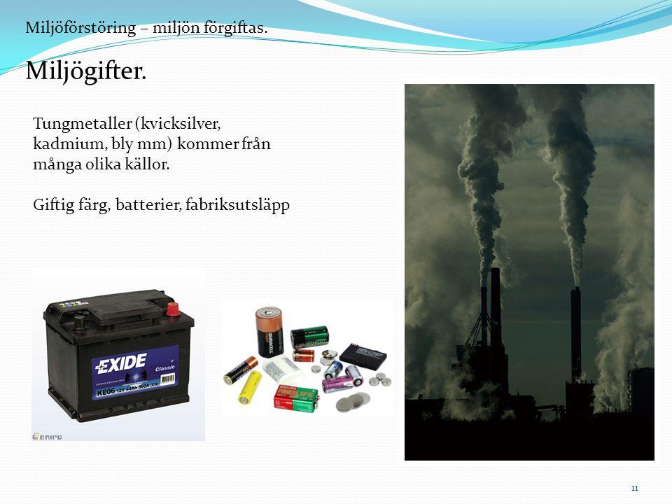 Miljöförstöring – miljön förgiftas. Miljögifter. Tungmetaller (kvicksilver, kadmium, bly mm) kommer från många olika källor. Giftig färg, batterier, f