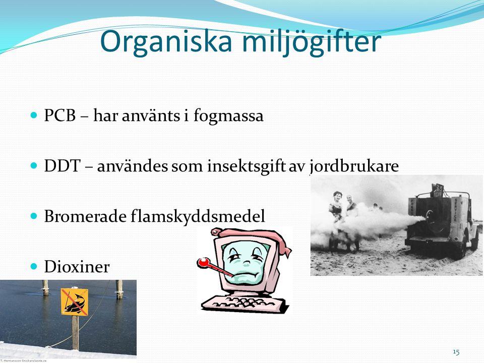 Organiska miljögifter PCB – har använts i fogmassa DDT – användes som insektsgift av jordbrukare Bromerade flamskyddsmedel Dioxiner 15