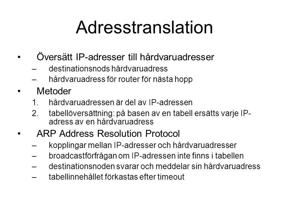 Adresstranslation Översätt IP-adresser till hårdvaruadresser –destinationsnods hårdvaruadress –hårdvaruadress för router för nästa hopp Metoder 1.hårdvaruadressen är del av IP-adressen 2.tabellöversättning: på basen av en tabell ersätts varje IP- adress av en hårdvaruadress ARP Address Resolution Protocol –kopplingar mellan IP-adresser och hårdvaruadresser –broadcastförfrågan om IP-adressen inte finns i tabellen –destinationsnoden svarar och meddelar sin hårdvaruadress –tabellinnehållet förkastas efter timeout