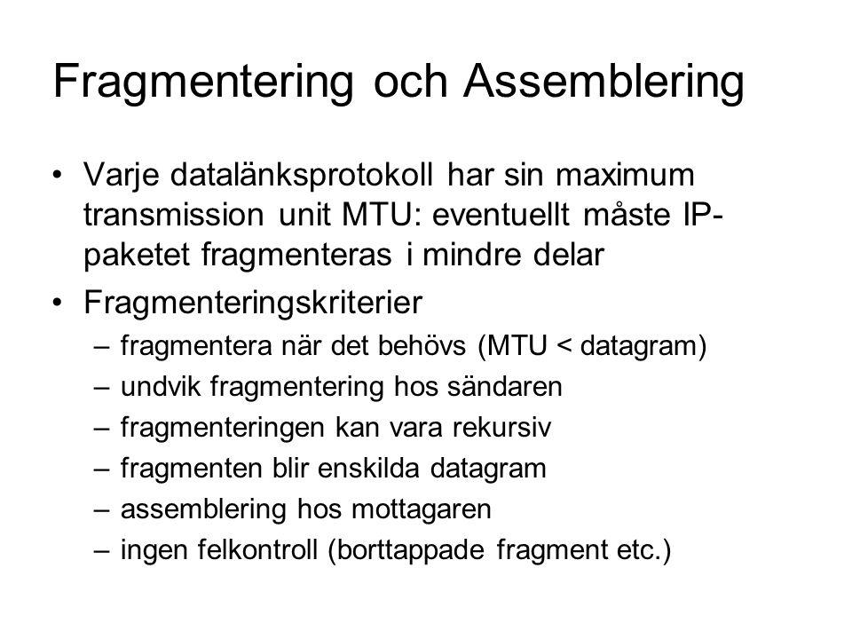 Fragmentering och Assemblering Varje datalänksprotokoll har sin maximum transmission unit MTU: eventuellt måste IP- paketet fragmenteras i mindre delar Fragmenteringskriterier –fragmentera när det behövs (MTU < datagram) –undvik fragmentering hos sändaren –fragmenteringen kan vara rekursiv –fragmenten blir enskilda datagram –assemblering hos mottagaren –ingen felkontroll (borttappade fragment etc.)