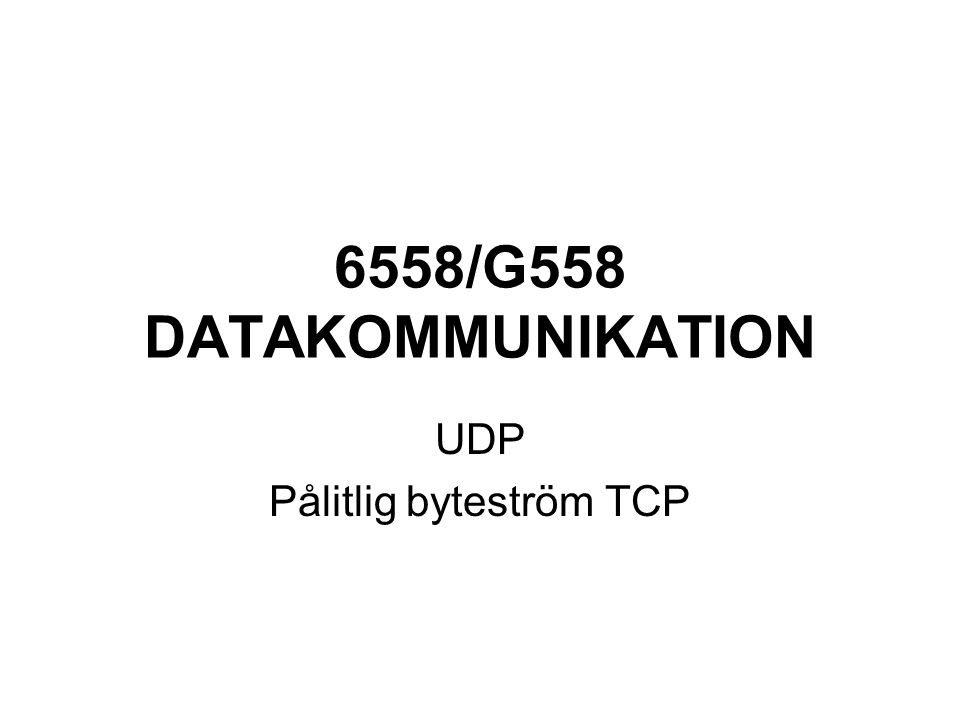 6558/G558 DATAKOMMUNIKATION UDP Pålitlig byteström TCP