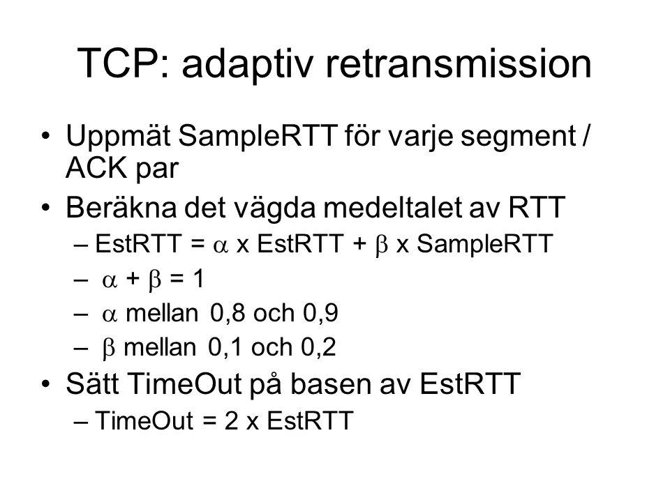 TCP: adaptiv retransmission Uppmät SampleRTT för varje segment / ACK par Beräkna det vägda medeltalet av RTT –EstRTT =  x EstRTT +  x SampleRTT – 