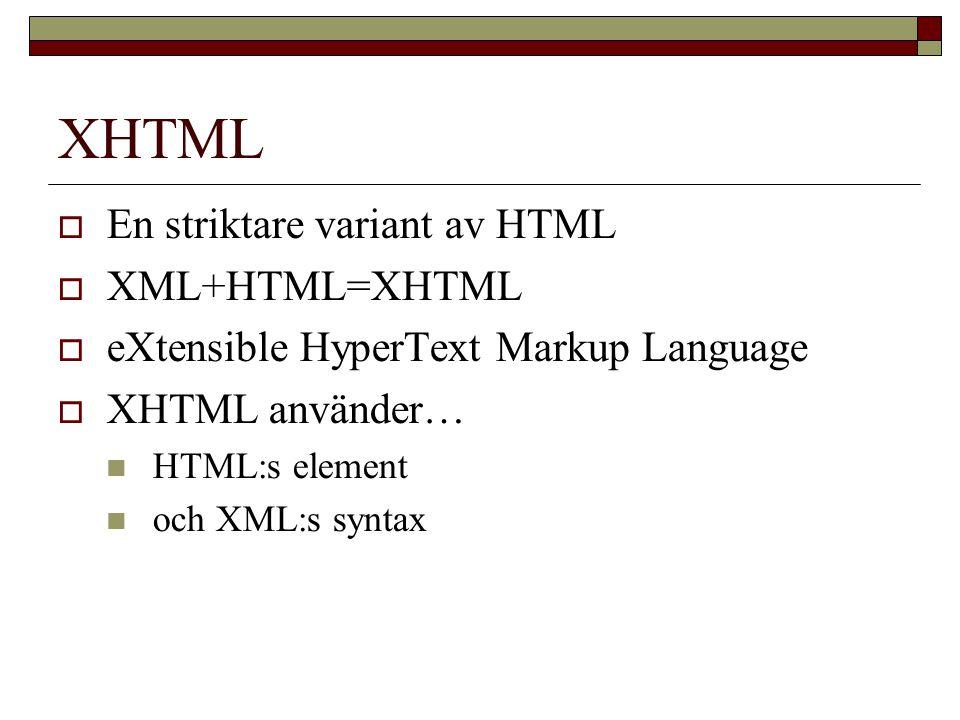 XHTML  En striktare variant av HTML  XML+HTML=XHTML  eXtensible HyperText Markup Language  XHTML använder… HTML:s element och XML:s syntax