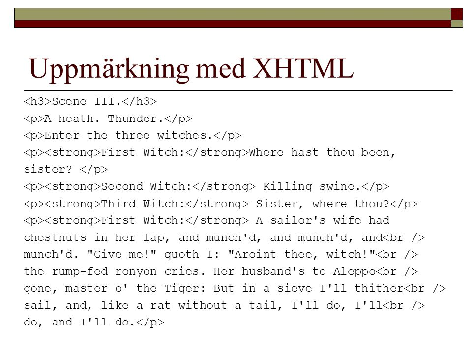 Uppmärkning med XHTML Scene III. A heath. Thunder. Enter the three witches. First Witch: Where hast thou been, sister? Second Witch: Killing swine. Th