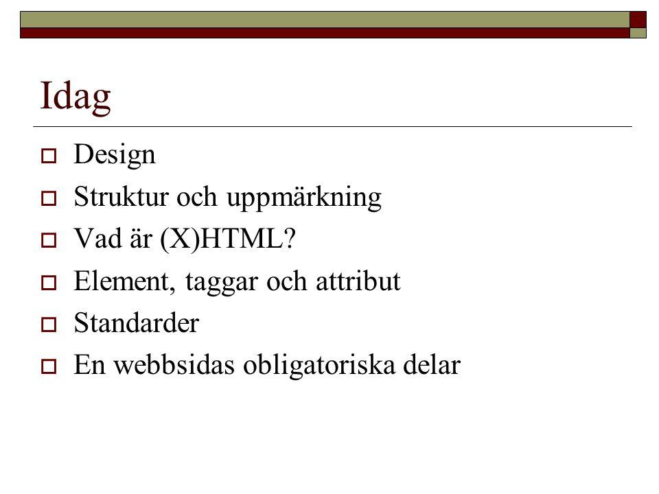 Idag  Design  Struktur och uppmärkning  Vad är (X)HTML.