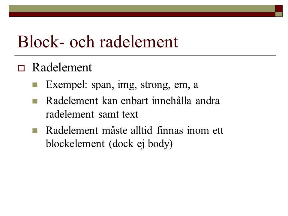 Block- och radelement  Radelement Exempel: span, img, strong, em, a Radelement kan enbart innehålla andra radelement samt text Radelement måste alltid finnas inom ett blockelement (dock ej body)
