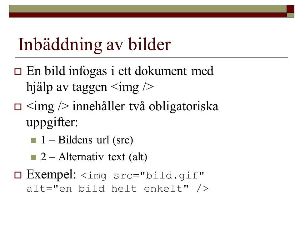 Inbäddning av bilder  En bild infogas i ett dokument med hjälp av taggen  innehåller två obligatoriska uppgifter: 1 – Bildens url (src) 2 – Alternativ text (alt)  Exempel: