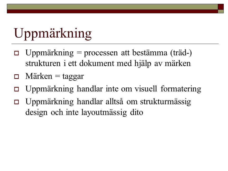 Uppmärkning  Uppmärkning = processen att bestämma (träd-) strukturen i ett dokument med hjälp av märken  Märken = taggar  Uppmärkning handlar inte om visuell formatering  Uppmärkning handlar alltså om strukturmässig design och inte layoutmässig dito