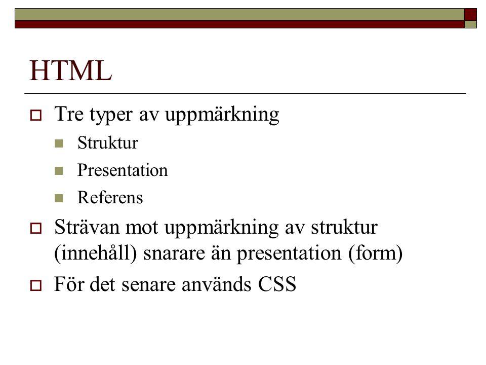 HTML  Tre typer av uppmärkning Struktur Presentation Referens  Strävan mot uppmärkning av struktur (innehåll) snarare än presentation (form)  För det senare används CSS