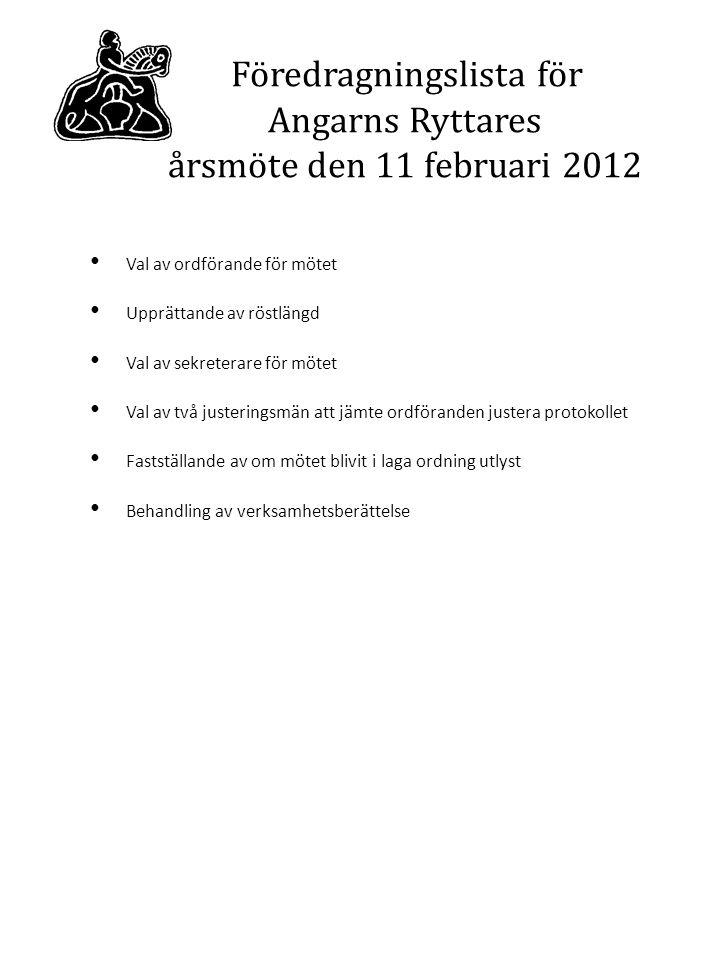 Föredragningslista för Angarns Ryttares årsmöte den 11 februari 2012 Val av ordförande för mötet Upprättande av röstlängd Val av sekreterare för mötet