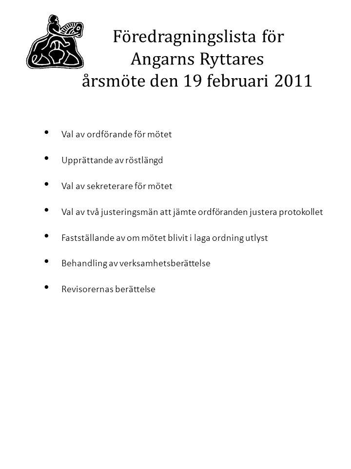 Föredragningslista för Angarns Ryttares årsmöte den 19 februari 2011 Val av ordförande för mötet Upprättande av röstlängd Val av sekreterare för mötet