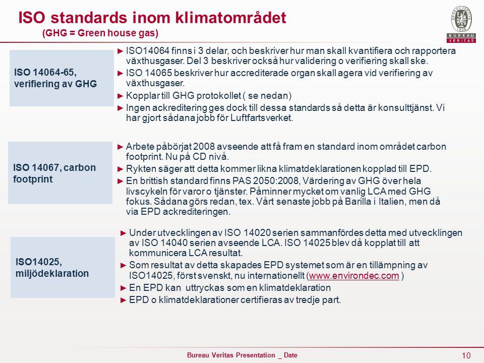 10 Bureau Veritas Presentation _ Date ISO standards inom klimatområdet (GHG = Green house gas) ISO 14064-65, verifiering av GHG ISO14025, miljödeklaration ► ISO14064 finns i 3 delar, och beskriver hur man skall kvantifiera och rapportera växthusgaser.
