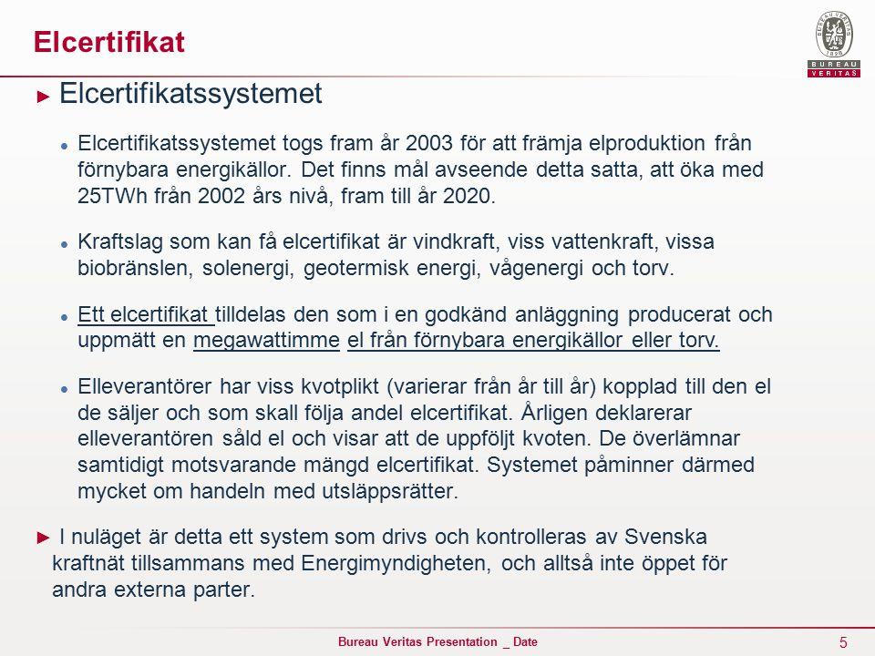5 Bureau Veritas Presentation _ Date Elcertifikat ► Elcertifikatssystemet Elcertifikatssystemet togs fram år 2003 för att främja elproduktion från förnybara energikällor.