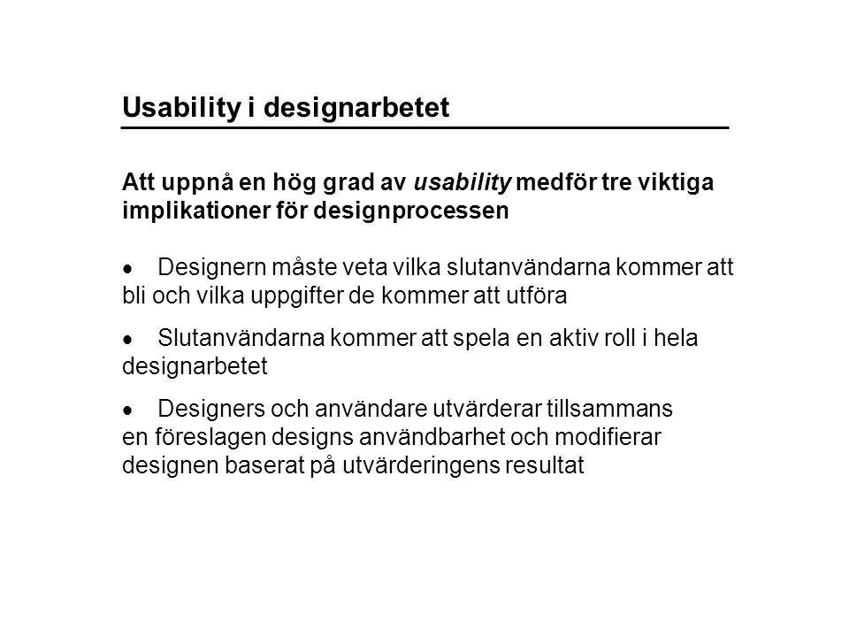 Usability i designarbetet  Designern måste veta vilka slutanvändarna kommer att bli och vilka uppgifter de kommer att utföra  Slutanvändarna kommer att spela en aktiv roll i hela designarbetet  Designers och användare utvärderar tillsammans en föreslagen designs användbarhet och modifierar designen baserat på utvärderingens resultat Att uppnå en hög grad av usability medför tre viktiga implikationer för designprocessen