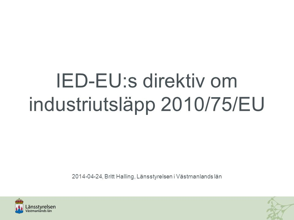 IED – Industriutsläppsdirektivet  Ersätter sju äldre direktiv (IPPC, stora förbränningsanläggningar, avfallsförbränning, lösningsmedelsdirektivet samt tre direktiv för tillverkning av titanoxid).