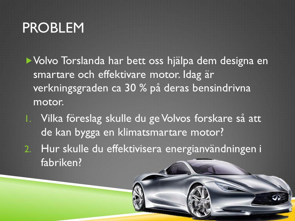 PROBLEM  Volvo Torslanda har bett oss hjälpa dem designa en smartare och effektivare motor.