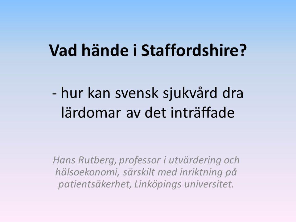 Vad hände i Staffordshire? - hur kan svensk sjukvård dra lärdomar av det inträffade Hans Rutberg, professor i utvärdering och hälsoekonomi, särskilt m