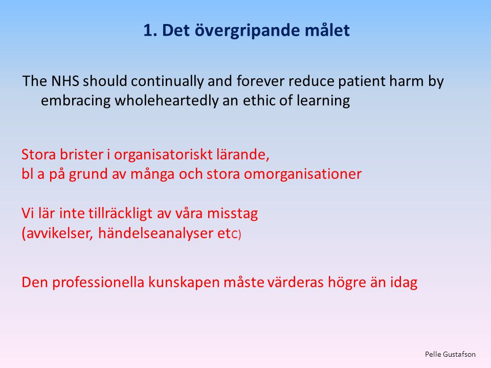 1. Det övergripande målet Pelle Gustafson The NHS should continually and forever reduce patient harm by embracing wholeheartedly an ethic of learning