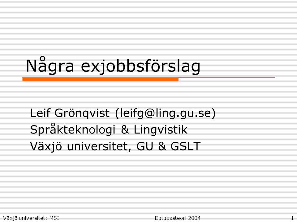Växjö universitet: MSIDatabasteori 20041 Några exjobbsförslag Leif Grönqvist (leifg@ling.gu.se) Språkteknologi & Lingvistik Växjö universitet, GU & GSLT