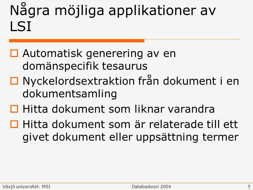 5Databasteori 2004Växjö universitet: MSI Några möjliga applikationer av LSI  Automatisk generering av en domänspecifik tesaurus  Nyckelordsextraktion från dokument i en dokumentsamling  Hitta dokument som liknar varandra  Hitta dokument som är relaterade till ett givet dokument eller uppsättning termer