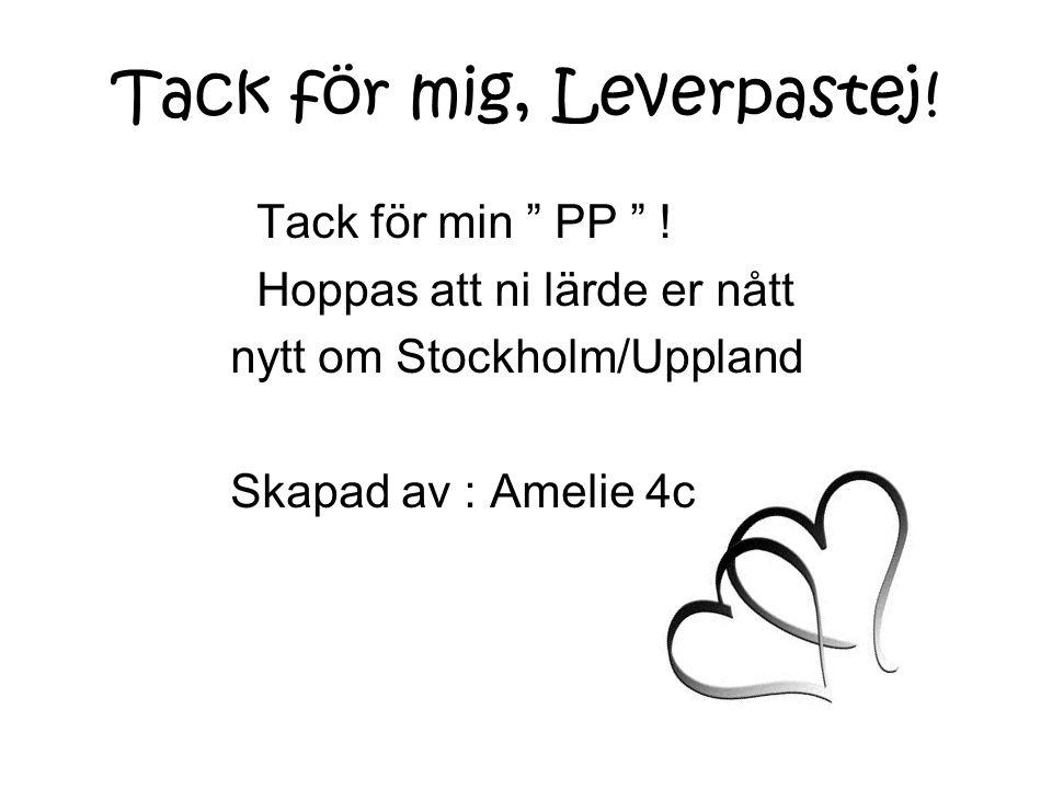 """Tack för mig, Leverpastej! Tack för min """" PP """" ! Hoppas att ni lärde er nått nytt om Stockholm/Uppland Skapad av : Amelie 4c"""