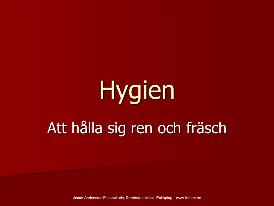 Hygien Att hålla sig ren och fräsch Jenny Andersson Fassouliotis, Rombergaskolan, Enköping – www.lektion.se