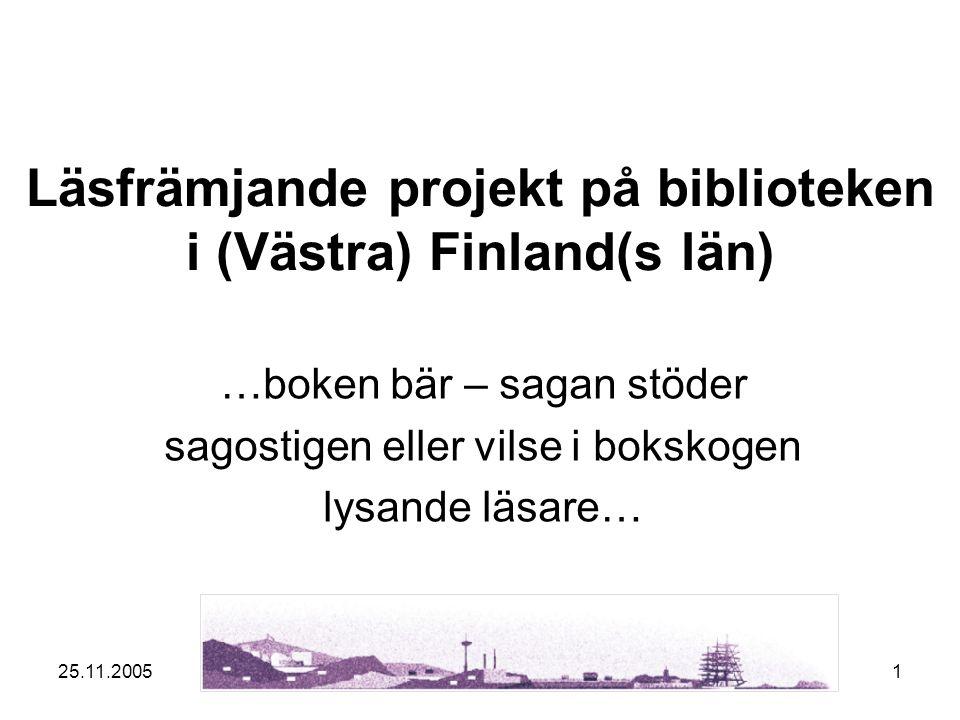 25.11.20051 Läsfrämjande projekt på biblioteken i (Västra) Finland(s län) …boken bär – sagan stöder sagostigen eller vilse i bokskogen lysande läsare…