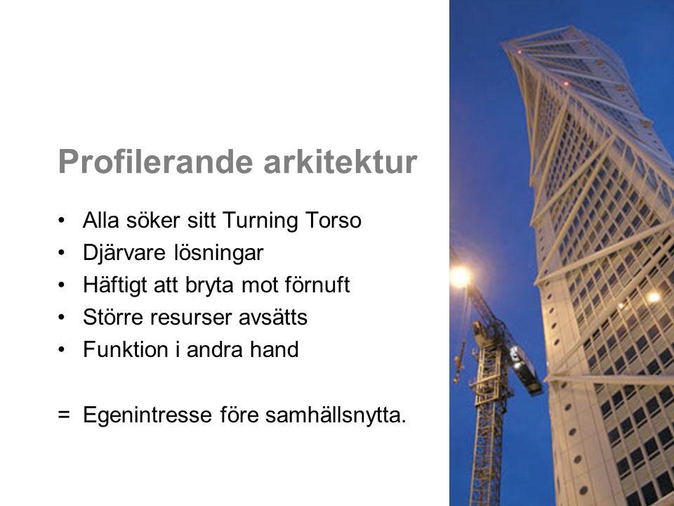 Profilerande arkitektur Alla söker sitt Turning Torso Djärvare lösningar Häftigt att bryta mot förnuft Större resurser avsätts Funktion i andra hand = Egenintresse före samhällsnytta.