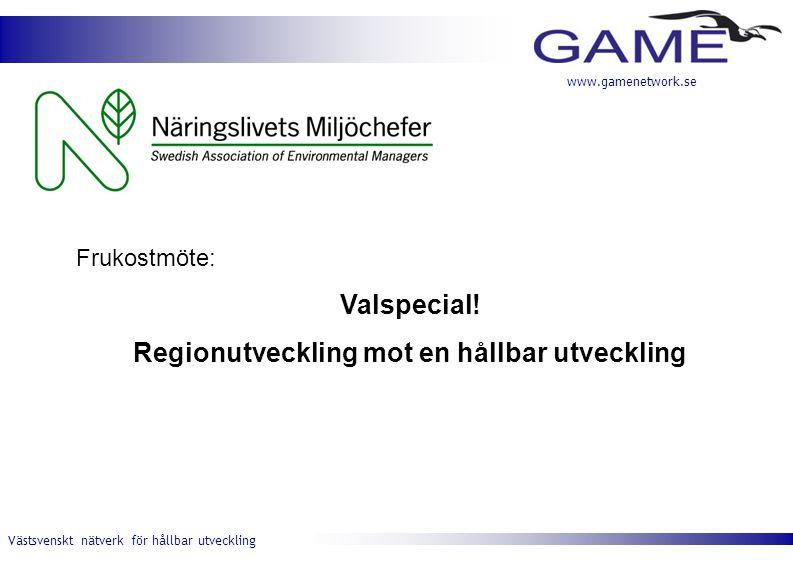 Västsvenskt nätverk för hållbar utveckling www.gamenetwork.se Frukostmöte: Valspecial! Regionutveckling mot en hållbar utveckling