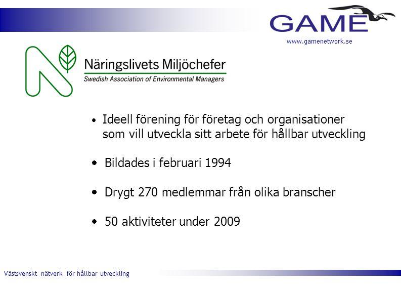 Västsvenskt nätverk för hållbar utveckling www.gamenetwork.se  Ideell förening för företag och organisationer som vill utveckla sitt arbete för hållbar utveckling  Bildades i februari 1994  Drygt 270 medlemmar från olika branscher  50 aktiviteter under 2009