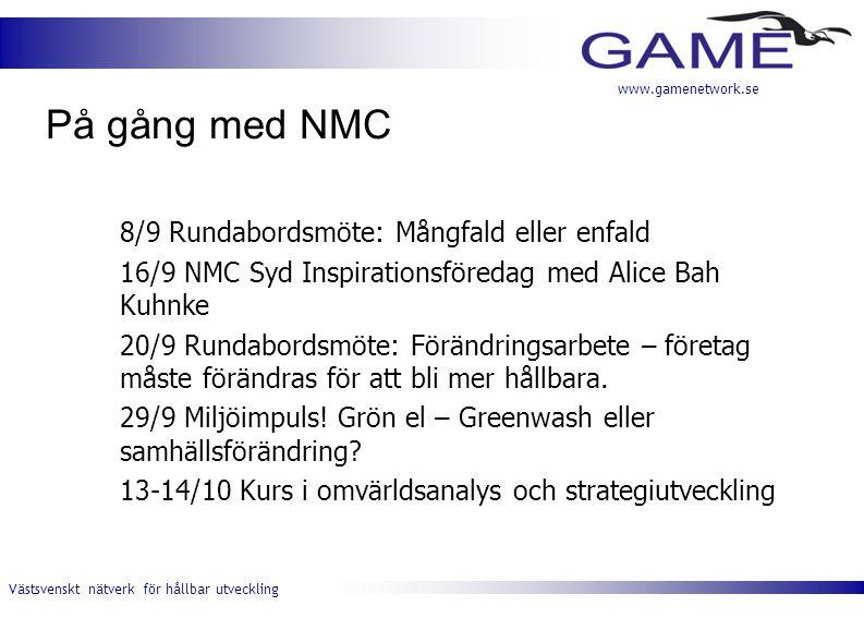 Västsvenskt nätverk för hållbar utveckling www.gamenetwork.se På gång med NMC 8/9 Rundabordsmöte: Mångfald eller enfald 16/9 NMC Syd Inspirationsföredag med Alice Bah Kuhnke 20/9 Rundabordsmöte: Förändringsarbete – företag måste förändras för att bli mer hållbara.
