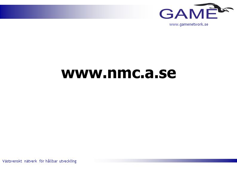 Västsvenskt nätverk för hållbar utveckling www.gamenetwork.se Nätverket GAME Ett nätverk för dig som vill medverka till utvecklingen i Västsverige och som vill skaffa fler kontakter inom näringsliv, samhälle och forskningen.